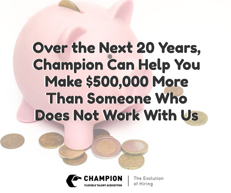 With Champion over the 20 years, you could make half a million more than someone who doesn't work with us