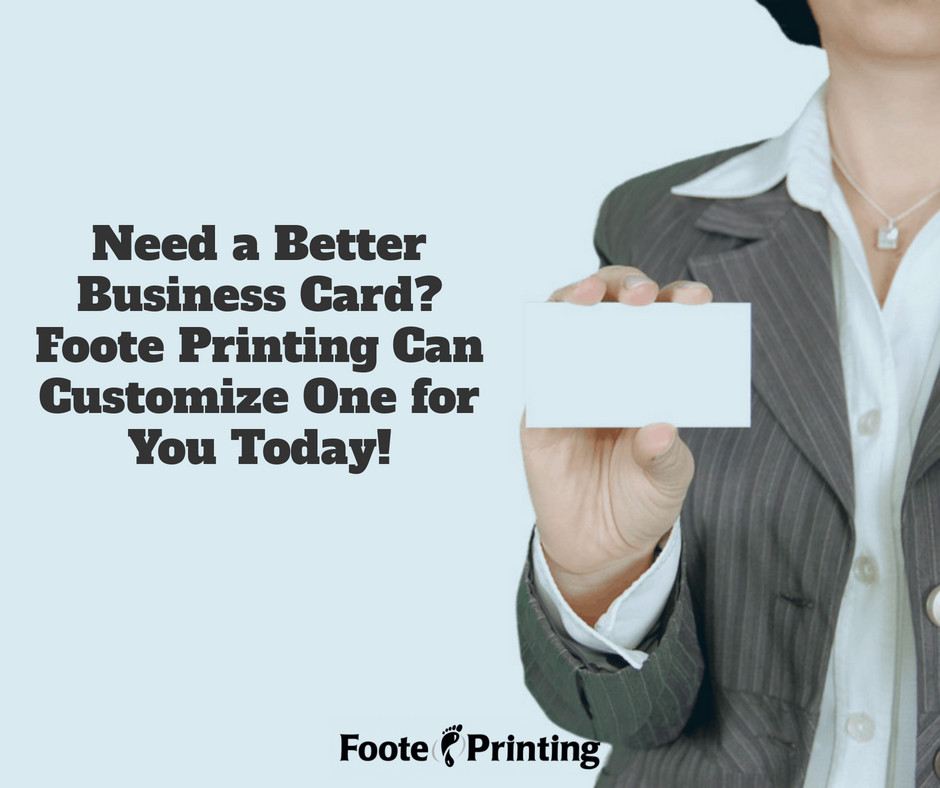 Need a Better Business Card  Foote Printing Can Customize One for You Today!