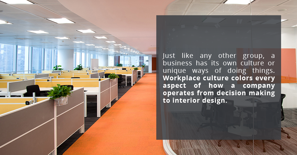 Just like any other group, a business has its own culture or unique ways of doing things. Workplace culture colors every aspect of how a company operates from decision making to interior design.