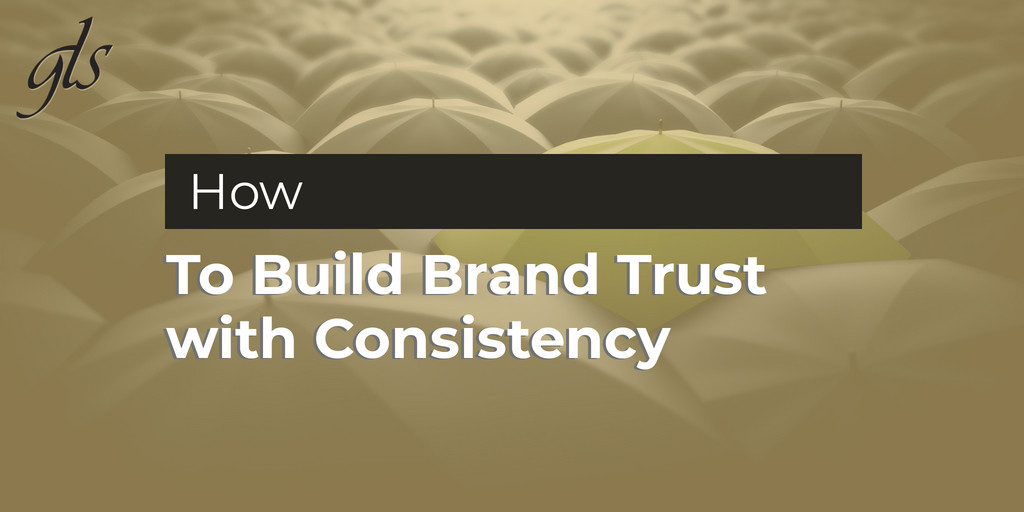 How to build bran trust with consistency | GLS Group | Cleveland, Ohio