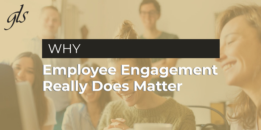 Why Employee Engagement Really Does Matter | GLS Group, Inc.
