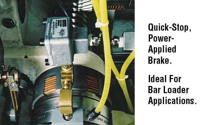 Quick-Stop, Power- Applied Brake. Ideal For Bar Loader Applications.