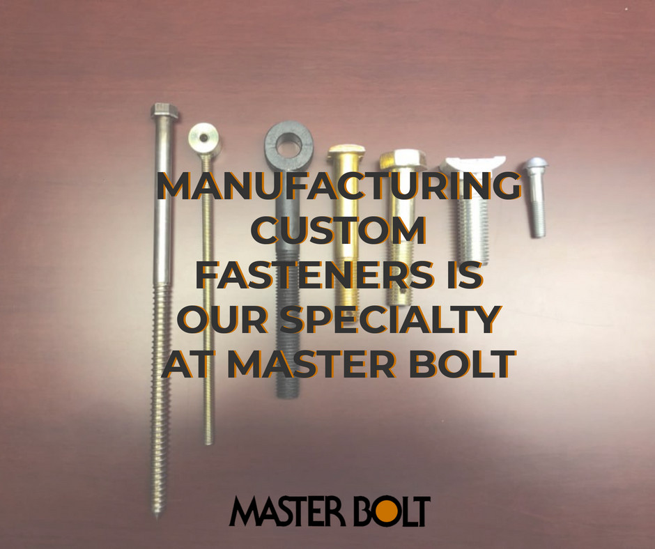 MANUFACTURING CUSTOM FASTENERS IS OUR SPECIALTY AT MASTER BOLT