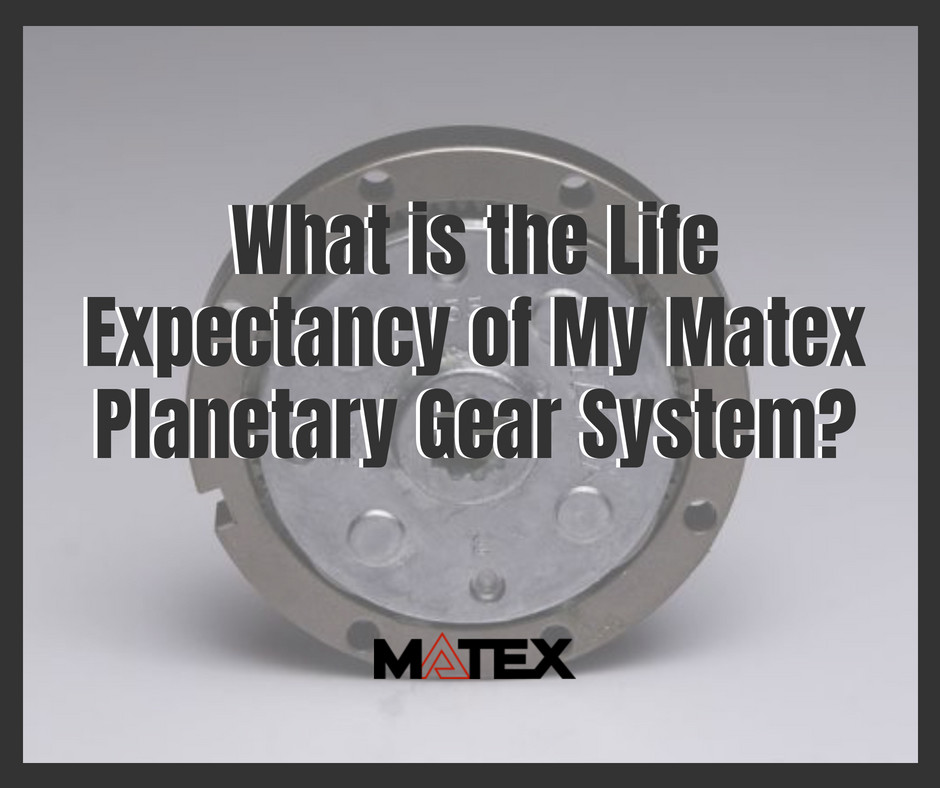 life expectancy of Matex's Planetary Gear Systems | Cleveland, OH