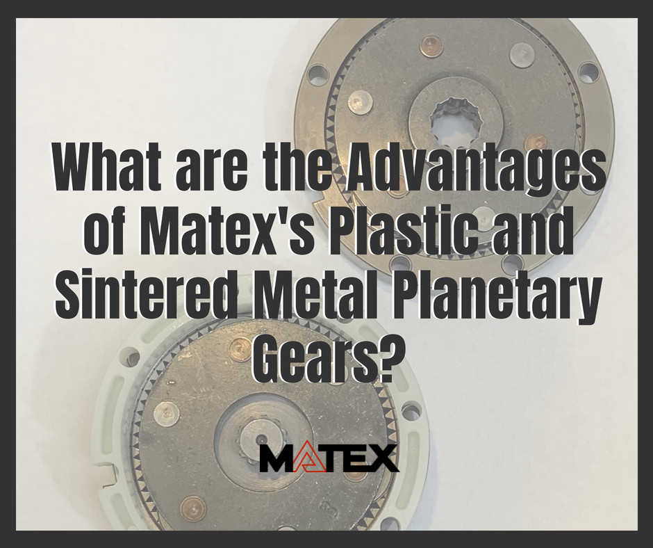 Advantages of Plastic and Sintered Metal Planetary gears from Matex Gear | Cleveland, Ohio