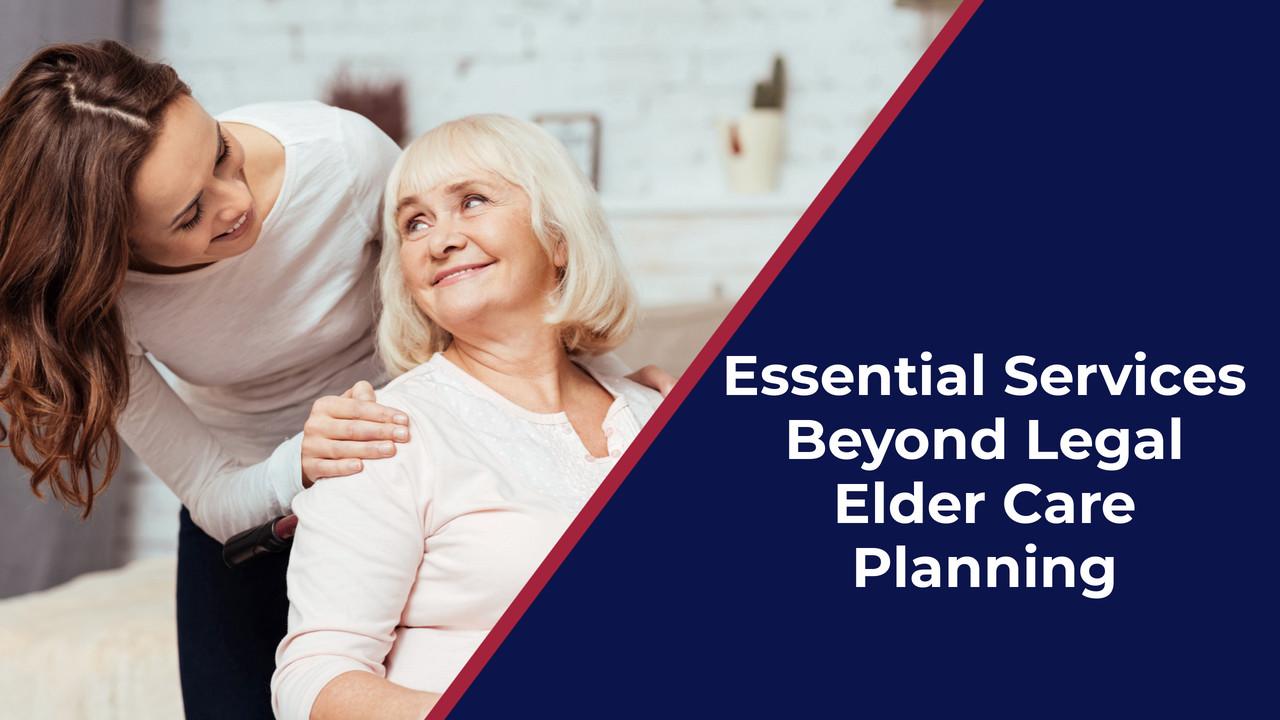 Essential Services Beyond Legal Elder Care Planning