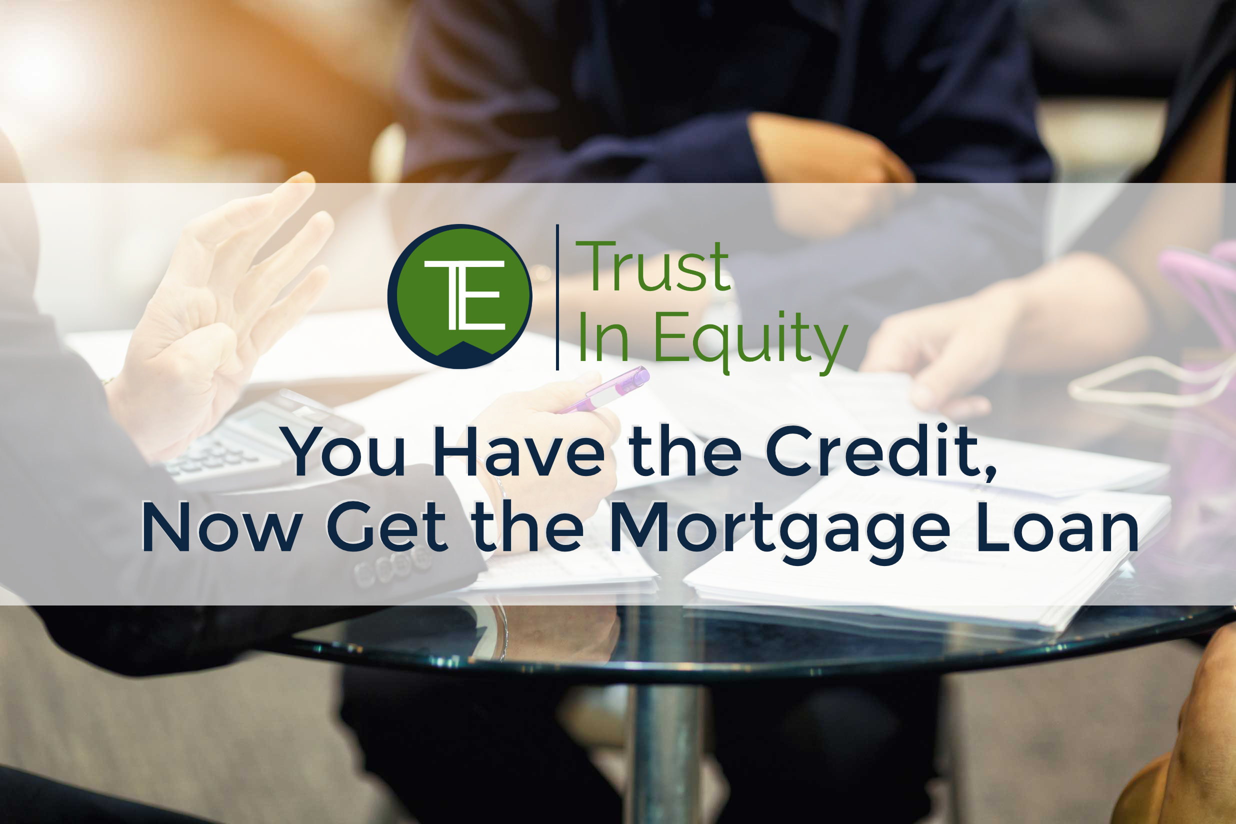 You Have the Credit, Now Get the Mortgage Loan