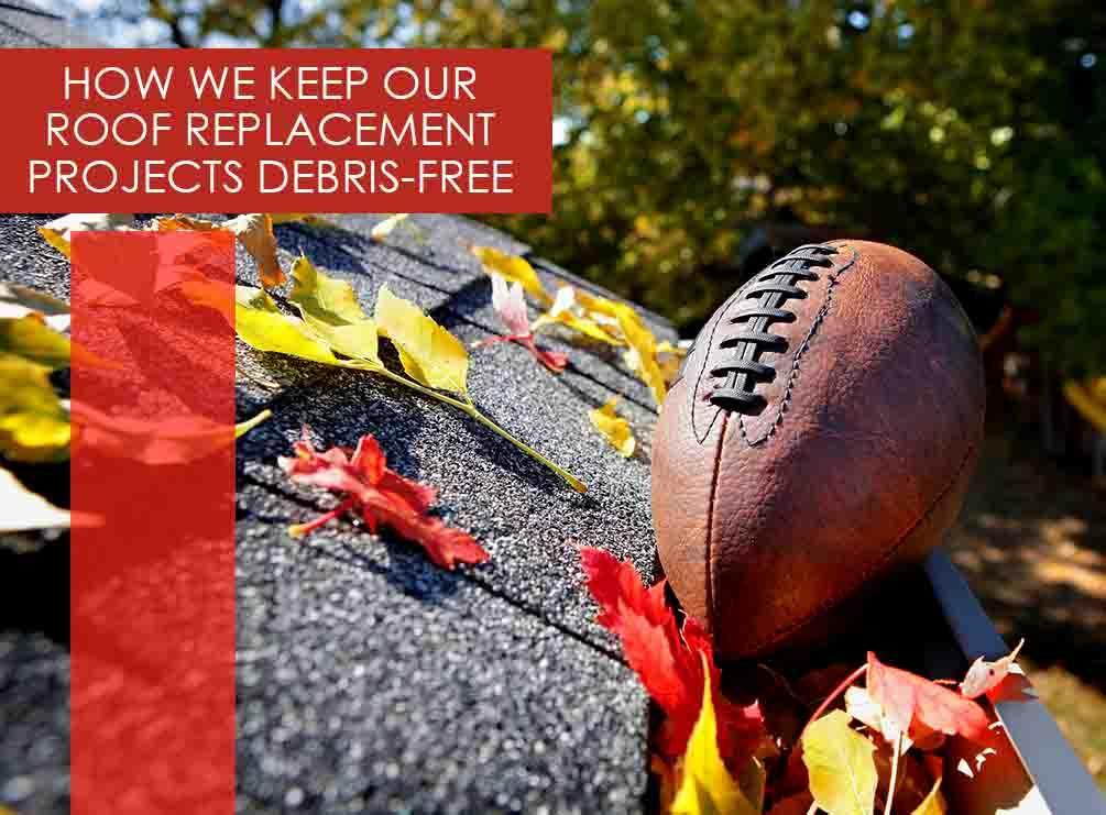 How We Keep Our Roof Replacement Projects Debris Free
